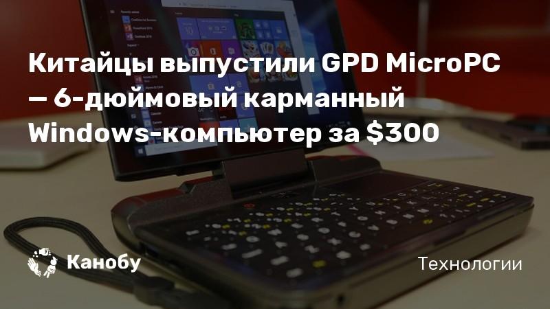 Китайцы выпустили GPD MicroPC — 6-дюймовый карманный Windows-компьютер за $300