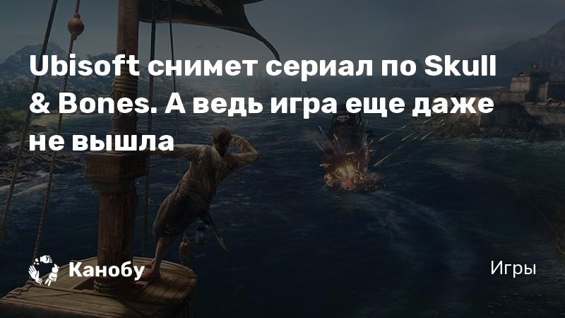 Ubisoft снимет сериал по Skull & Bones. А ведь игра еще даже не вышла