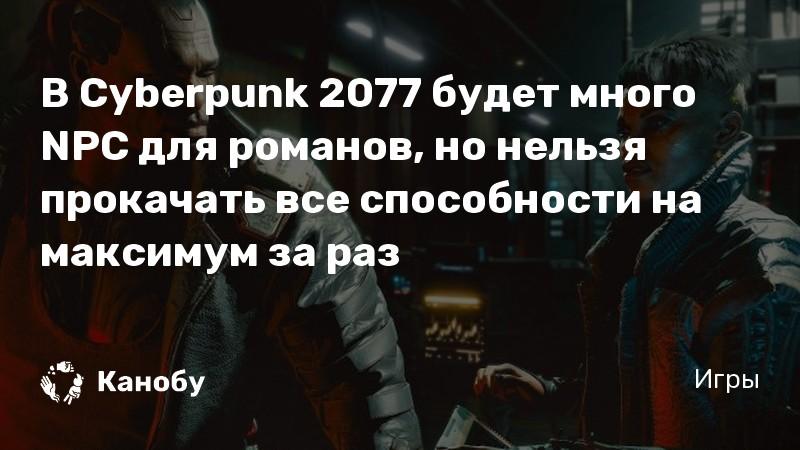 В Cyberpunk 2077 будет много NPC для романов, но нельзя прокачать все способности на максимум за раз