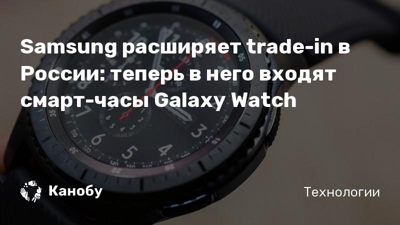 Samsung расширяет trade-in в России: теперь в него входят смарт-часы Galaxy Watch
