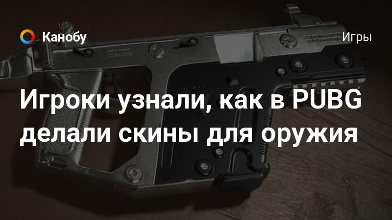 Игроки узнали, как в PUBG делали скины для оружия | Канобу